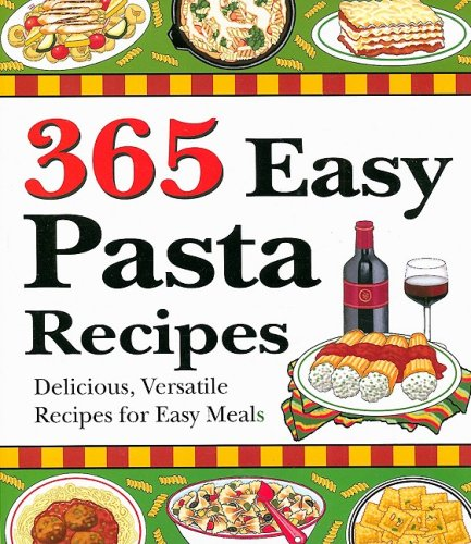 365 Easy Pasta Recipes: Delicious, Versatile Recipes for Easy Meals: Cookbook Resources
