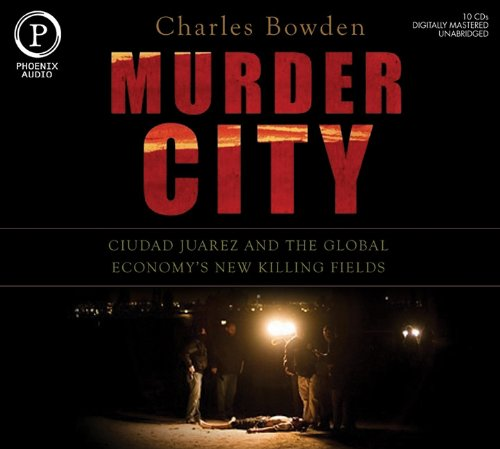 Murder City: Ciudad Juarez and the Global Economy's New Killing Fields: Bowden, Charles