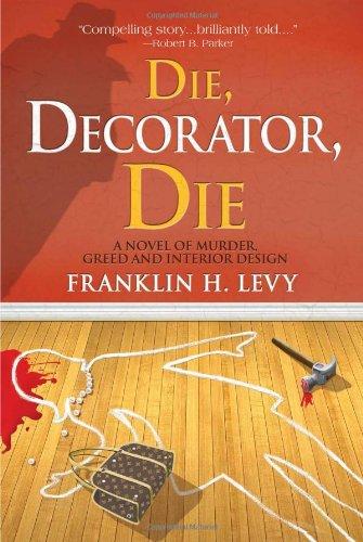Die, Decorator, Die: A Novel of Murder, Greed and Interior Design: Franklin H Levy