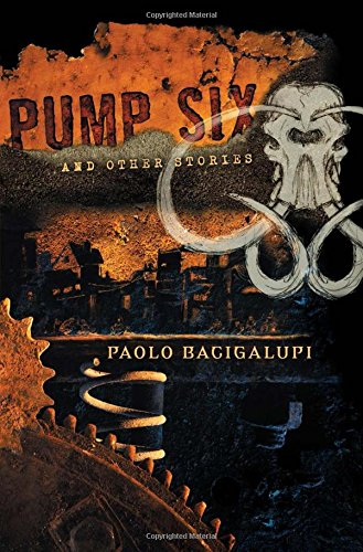 PUMP SIX AND OTHER STORIES: Bacigalupi, Paolo.