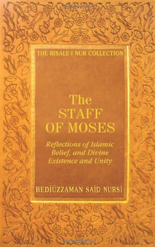 The Staff of Moses: Reflections of Islamic Belief, and Divine Existence and Unity (Risale-I Nur ...
