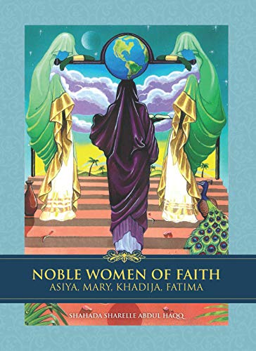 Noble Women of Faith: Asiya, Mary, Khadija,: Haqq, Shahada Sharelle