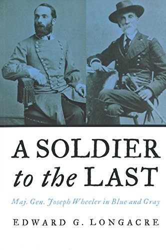 9781597971584: A Soldier to the Last: Maj. Gen. Joseph Wheeler in Blue and Gray