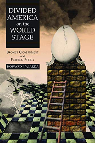 Divided America on the World Stage: Broken Government and Foreign Policy: Wiarda, Howard J.