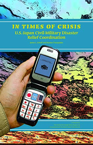 In Times of Crisis: U.S.-Japan Civil-Military Disaster Relief Coordination (Institute for Foreign Policy Analysis) (1597974064) by James L. Schoff; Marina Travayiakis