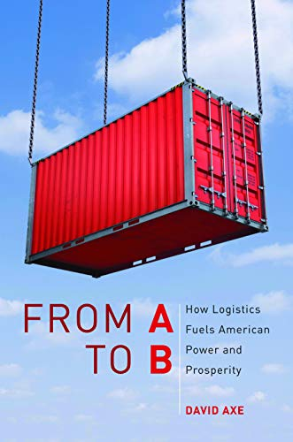 From A to B: How Logistics Fuels American Power and Prosperity: David Axe