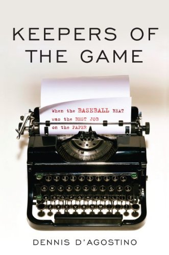 Keepers of the Game: When the Baseball Beat was the Best Job on the Paper: Dennis D'Agostino
