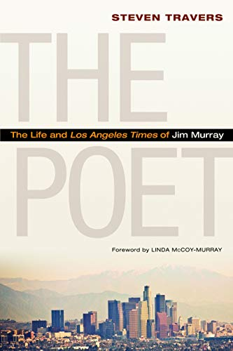 The Poet: The Life and Los Angeles Times of Jim Murray: Travers, Steven