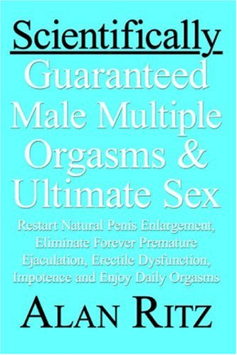 9781598001686: Scientifically Guaranteed Male Multiple Orgasms & Ultimate Sex: Restart Natural Penis Enlargement, Eliminate Forever Premature Ejaculation, Erectile Dysfunction, Impotence and Enjoy Daily Orgasms