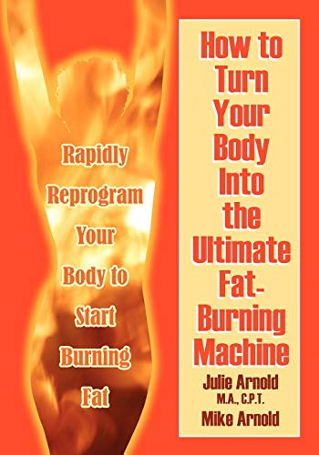 How to Turn Your Body Into the Ultimate Fat-Burning Machine: Reprogram Your Body to Stop Storing ...