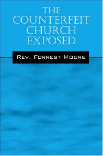 The Counterfeit Church Exposed: Moore, Rev. Forrest