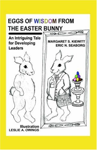 Eggs Of Wisdom From The Easter Bunny: An Intriguing Tale for Developing Leaders