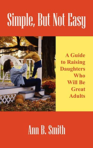 Simple, But Not Easy A Guide to Raising Daughters Who Will Be Great Adults: Ann Smith