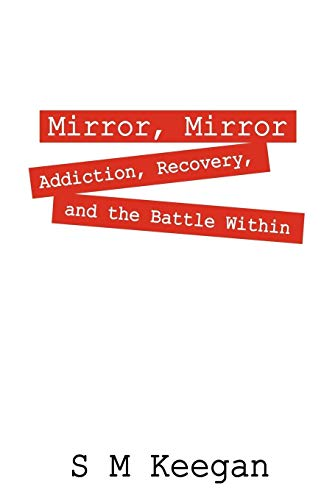 Mirror, Mirror: Addiction, Recovery, and the Battle Within: S M Keegan