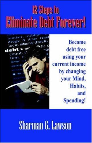 9781598005417: 12 Steps to Eliminate Debt Forever!: Become debt free using your current income by changing your Mind, Habits, and Spending!