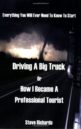 9781598006162: Everything You Will Ever Need to Know to Start Driving a Big Truck or How I Became a Professional Tourist