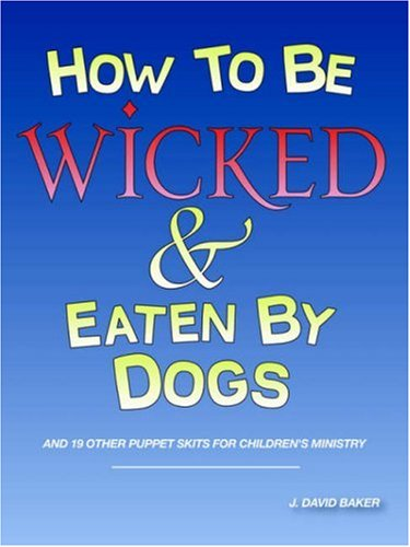 9781598006209: How to Be Wicked and Eaten by Dogs: And 19 Other Puppet Skits for Childrens' Ministry
