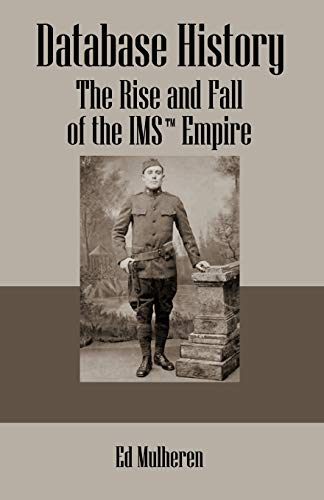 Database History: The Rise and Fall of the IMS (TM) Empire: Ed Mulheren