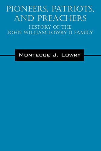 Pioneers, Patriots, and Preachers: History of the John William Lowry II Family: Montecue J Lowry