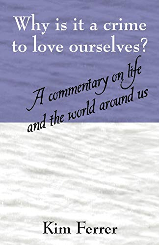 Why is it a crime to love ourselves A commentary on life and the world around us: Kim Ferrer