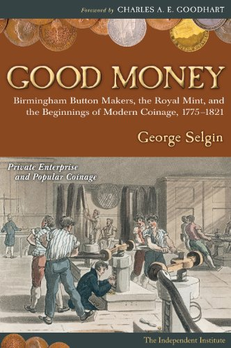 Good Money: Birmingham Button Makers, the Royal Mint, and the Beginnings of Modern Coinage, 1775–...