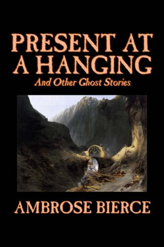 9781598180060: Present at a Hanging and Other Ghost Stories by Ambrose Bierce, Fiction, Ghost, Horror, Short Stories