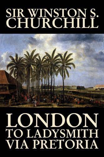 9781598185867: London to Ladysmith Via Pretoria by Winston S. Churchill, Biography & Autobiography, History, Military, World