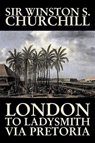 9781598189889: London to Ladysmith Via Pretoria by Winston S. Churchill, Biography & Autobiography, History, Military, World