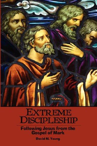 Extreme Discipleship: Following Jesus from the Gospel of Mark: David M. Young