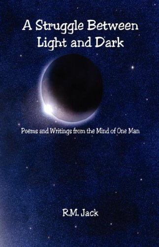A Struggle Between Light and Dark - Poems and Writings from the Mind of One Man: R. M. Jack