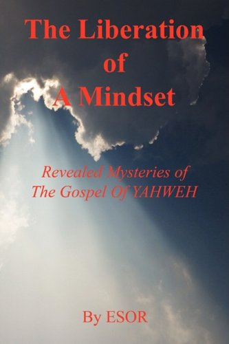 The Liberation of A Mindset - Revealed Mysteries of The Gospel Of YAHWEH: Esor