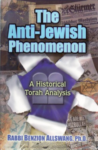 The Anti-Jewish Phenomenon: A Historical Torah Analysis: Rabbi Benzion Allswang, Ph.D