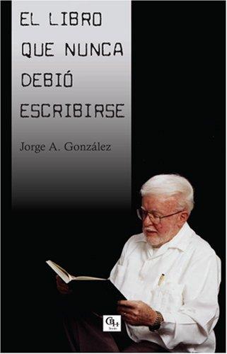 El libro que nunca debió escribirse (Spanish: Jorge A. González