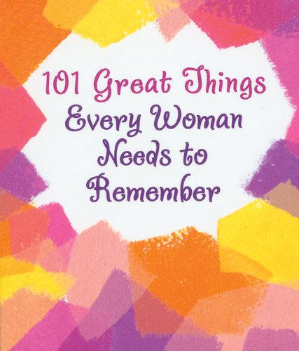 9781598424539: 101 GREAT THINGS EVERY WOMAN NEEDS TO REMEMBER