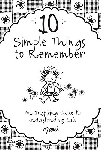 10 Simple Things to Remember: An Inspiring Guide to Understanding Life: Marci