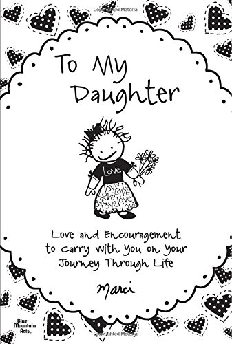 To My Daughter: Love and Encouragement to Carry with You on Your Journey Through Life: Marci