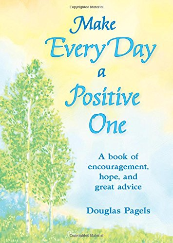 Make Every Day a Positive One: A Book of Encouragement, Hope, and Great Advice: Pagels, Douglas
