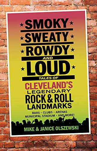 9781598511048: Smoky, Sweaty, Rowdy, and Loud: Tales of Cleveland's Legendary Rock & Roll Landmarks