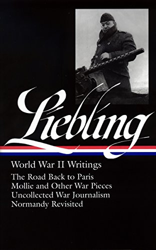 9781598530186: A. J. Liebling: World War II Writings: The Road Back to Paris / Mollie and Other War Pieces / Uncollected War Journalism / Normandy Revisited (Library of America)