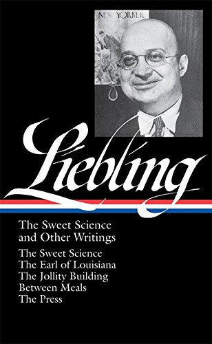 9781598530407: A.J. Liebling: The Sweet Science and Other Writings: The Earl of Louisiana / The Jollity Building / Between Meals / The Press (Library of America No. 191)