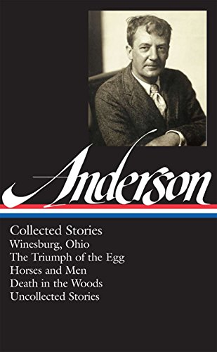 9781598532043: Sherwood Anderson: Collected Stories (Loa #235): Winesburg, Ohio / The Triumph of the Egg / Horses and Men / Death in the Woods / Uncollected Stories (Library of America)