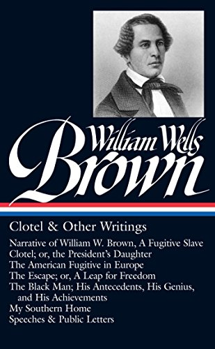9781598532913: William Wells Brown: Clotel & Other Writings (LOA #247): Narrative of W. W. Brown, a Fugitive Slave / Clotel; or, the President's / American Fugitive ... Man / My Southern Home / (Library of America)