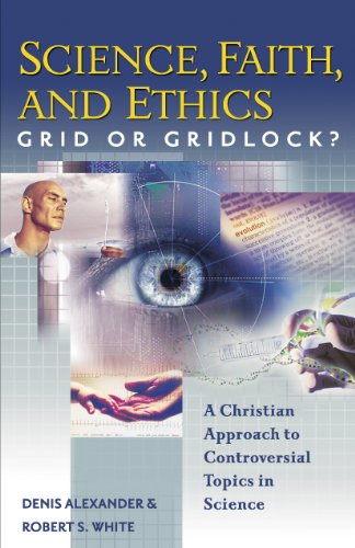Science, Faith, and Ethics: Grid or Gridlock?: Alexander, Denis, White,