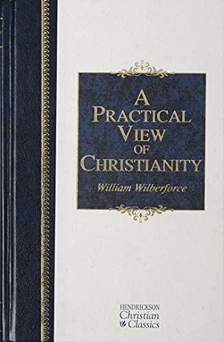 A Practical View of Christianity (Hendrickson Christian Classics) (1598561227) by William Wilberforce