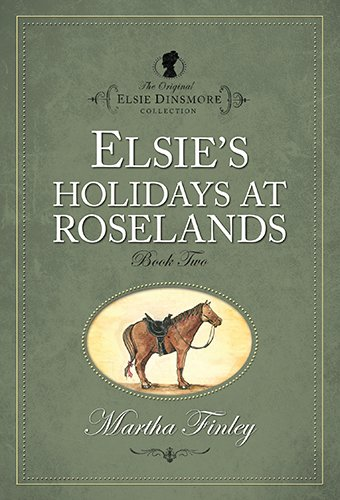 Elsie's Holiday at Roselands (The Original Elsie Dinsmore Collection): Finley, Martha