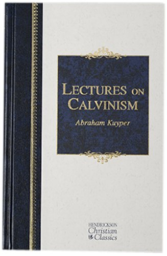 9781598564440: Lectures on Calvinism: Six Lectures Delivered at Princeton University, 1898 Under the Auspices of the L. P. Stone Foundation (Hendrickson Christian Classics)