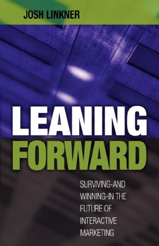 Leaning Forward: Surviving-and Winning-in the Future of Interactive Marketing: Linkner, Josh