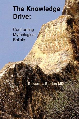The Knowledge Drive: Confronting Mythological Beliefs: Bardon, MD, Edward J.