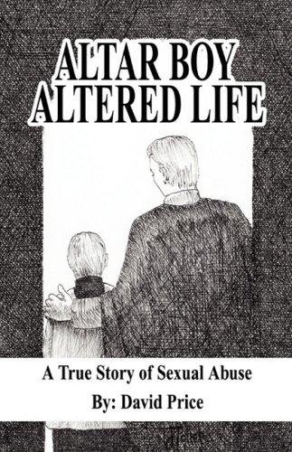 Altar Boy Altered Life: A True Story of Sexual Abuse: David Price