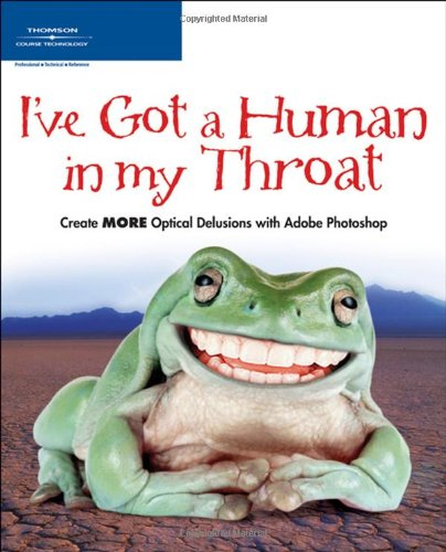 9781598630701: I've Got a Human in my Throat: Create MORE Optical Delusions with Adobe Photoshop